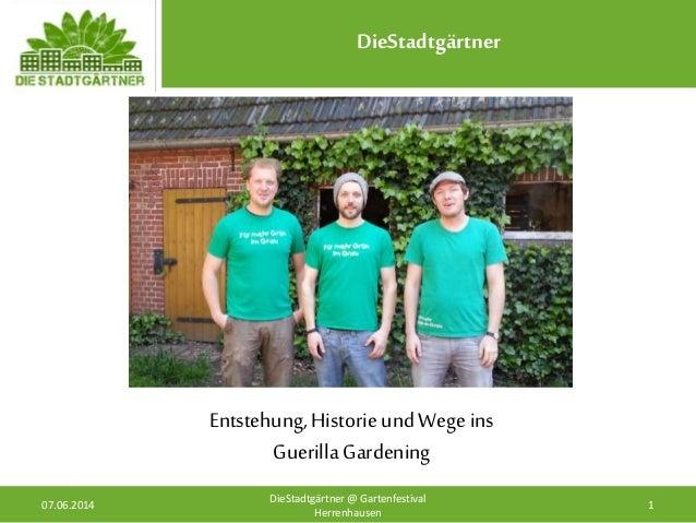 DieStadtgärtner 07.06.2014 1 DieStadtgärtner @ Gartenfestival Herrenhausen Entstehung, Historie und Wege ins Guerilla Gard...
