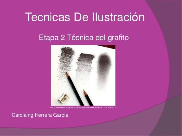Tecnicas De Ilustración           Etapa 2 Técnica del grafito                http://recursostic.educacion.es/artes/plastic...