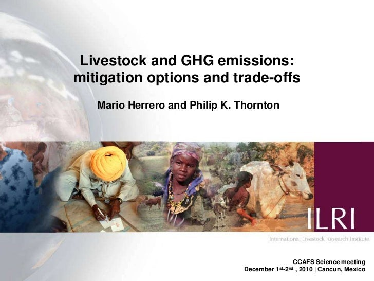 Livestock and GHG emissions: <br />mitigation options and trade-offs<br />Mario Herrero and Philip K. Thornton<br />CCAFS ...