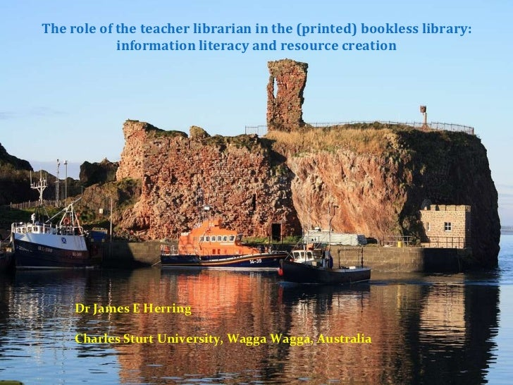 The role of the teacher librarian in the (printed) bookless library: information literacy and resource creation Dr James E...
