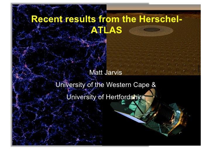 Recent results from the Herschel-             ATLAS               Matt Jarvis     University of the Western Cape &        ...