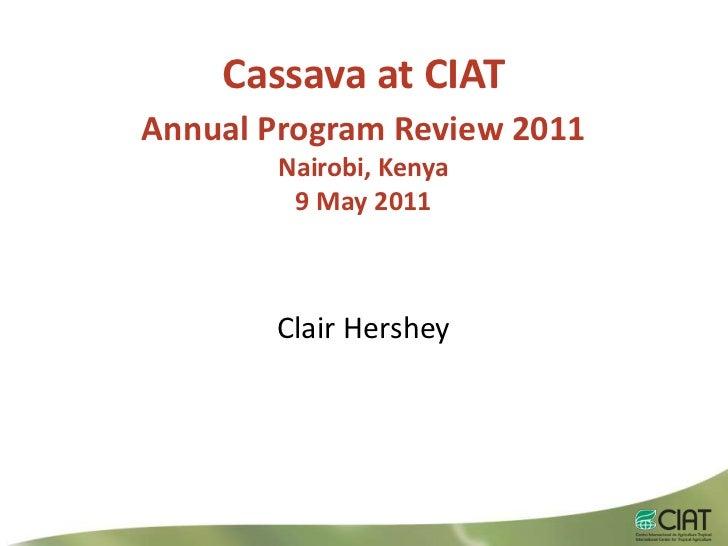 Cassava at CIAT<br />Annual Program Review 2011<br />Nairobi, Kenya9 May 2011<br />Clair Hershey<br />