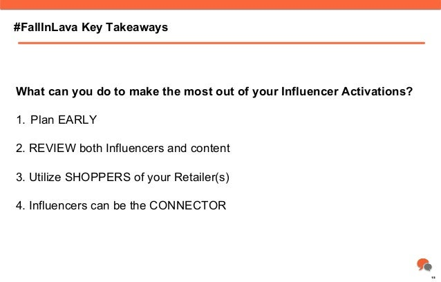 #FallInLava Key Takeaways What can you do to make the most out of your Influencer Activations? 1. Plan EARLY 2. REVIEW bo...