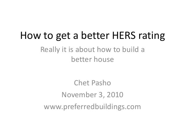 How to get a better HERS rating Really it is about how to build a better house Chet Pasho November 3, 2010 www.preferredbu...