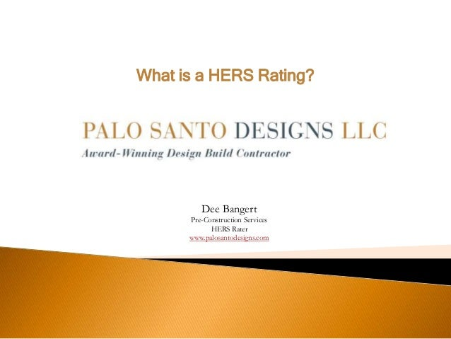 What is a HERS Rating? Dee Bangert Pre-Construction Services HERS Rater www.palosantodesigns.com