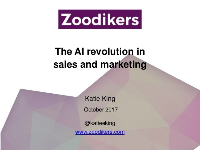 The AI revolution in sales and marketing @katieeking www.zoodikers.com Katie King October 2017