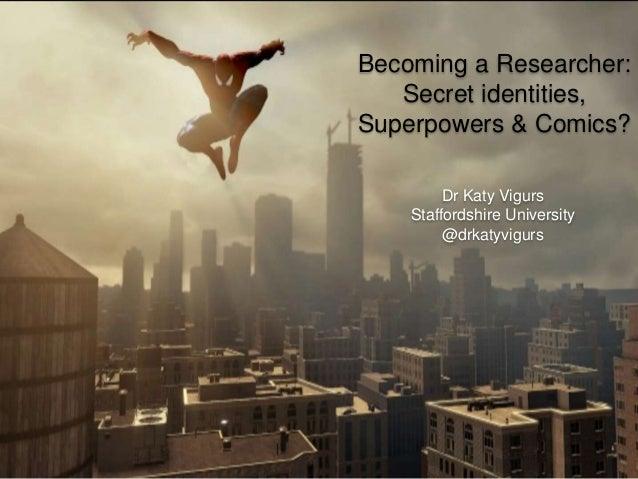 Becoming a Researcher: Secret identities, Superpowers & Comics? Dr Katy Vigurs Staffordshire University @drkatyvigurs