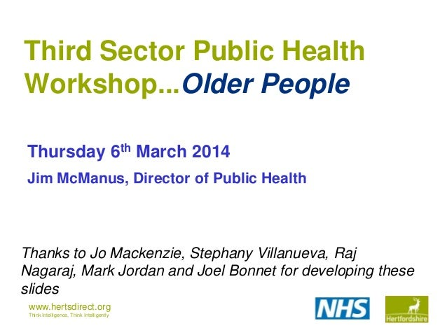 Third Sector Public Health Workshop...Older People Thursday 6th March 2014 Jim McManus, Director of Public Health  Thanks ...