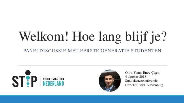 Welkom! Hoe lang blijf je? PANELDISCUSSIE MET EERSTE GENERATIE STUDENTEN O.l.v. Yunus Emre Çiçek 4 oktober 2018 Studiekeuz...