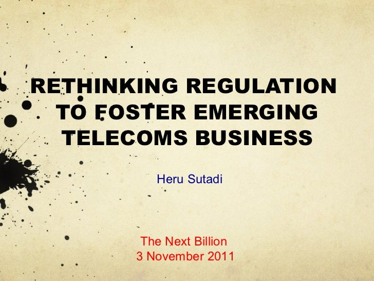 RETHINKING REGULATION  TO FOSTER EMERGING  TELECOMS BUSINESS          Heru Sutadi        The Next Billion       3 November...