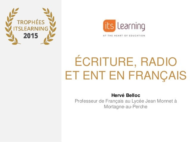 ÉCRITURE, RADIO ET ENT EN FRANÇAIS Hervé Belloc Professeur de Français au Lycée Jean Monnet à Mortagne-au-Perche