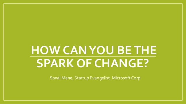 HOW CAN YOU BE THE SPARK OF CHANGE?  Sonal Mane, Startup Evangelist, Microsoft Corp