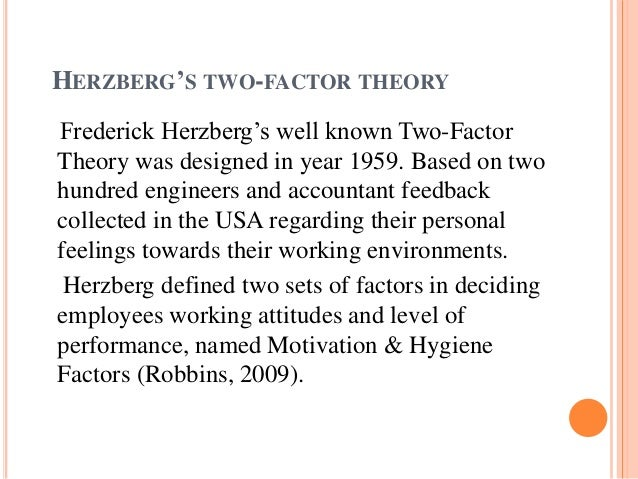 herzberg s two factor theory Advertisements: read this article to learn about the herzberg's motivation-hygiene theory, its factors and critical analysis introduction to the theory: fredrick herzberg and his associates developed the motivation hygiene theory, commonly known as the two factor theory, in the late 1950s and early 1960s.