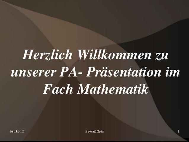 16.03.2015 Beyza& Seda 1 Herzlich Willkommen zu unserer PA- Präsentation im Fach Mathematik