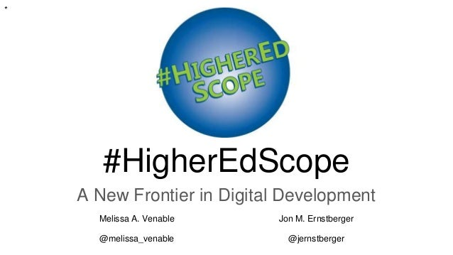 #HigherEdScope A New Frontier in Digital Development Melissa A. Venable Jon M. Ernstberger @melissa_venable @jernstberger *