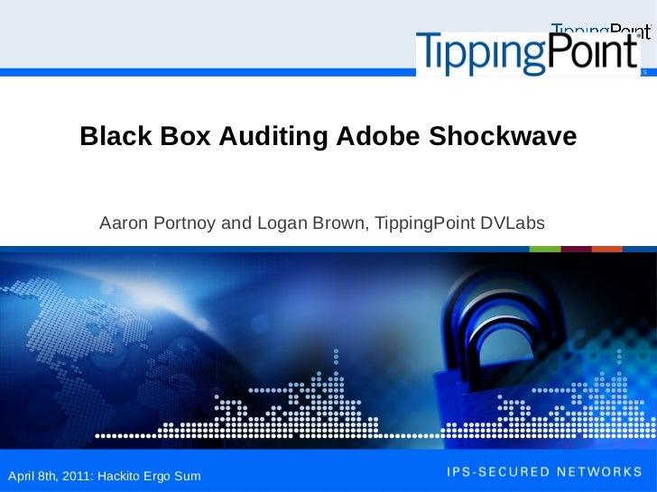 Black Box Auditing Adobe Shockwave               Aaron Portnoy and Logan Brown, TippingPoint DVLabsApril 8th, 2011: Hackit...