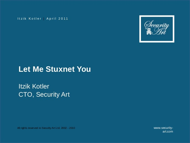 I t z i k K o t l e r | A p r i l 2 0 11 Let Me Stuxnet You Itzik Kotler CTO, Security ArtAll rights reserved to Security ...