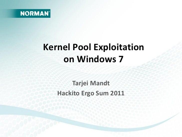Kernel Pool Exploitation    on Windows 7       Tarjei Mandt   Hackito Ergo Sum 2011