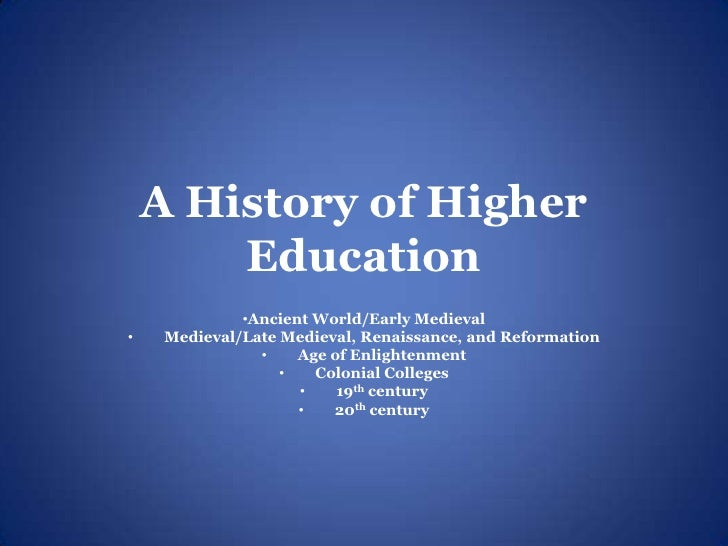A History of Higher Education<br /><ul><li>Ancient World/Early Medieval