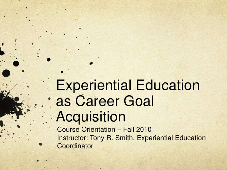 Experiential Education as Career Goal Acquisition<br />Course Orientation – Fall 2010<br />Instructor: Tony R. Smith, Expe...