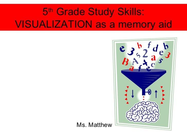 5 th  Grade Study Skills: VISUALIZATION as a memory aid Ms. Matthew