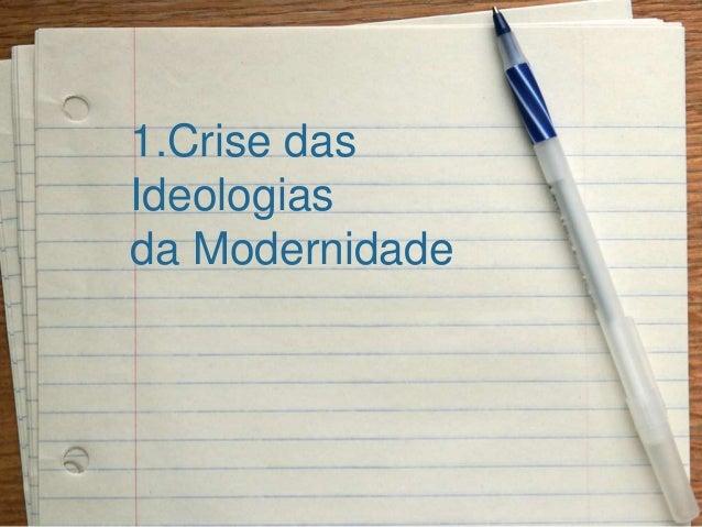 1.Crise das Ideologias da Modernidade