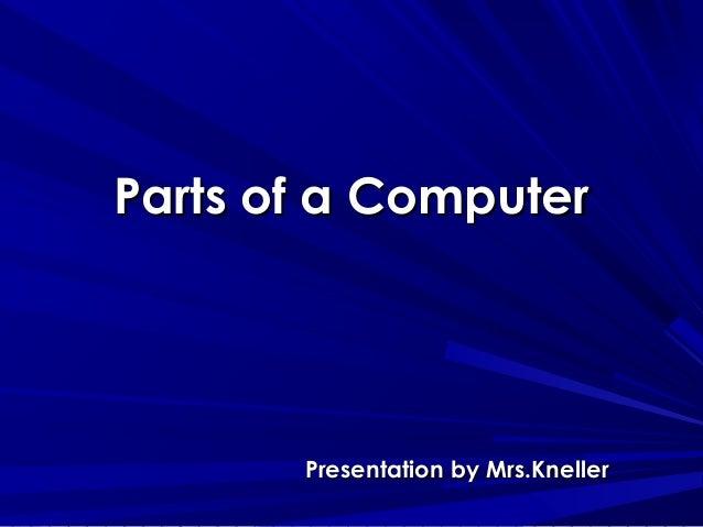 Parts of a ComputerParts of a Computer Presentation by Mrs.KnellerPresentation by Mrs.Kneller