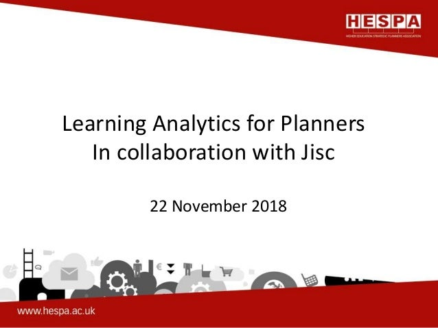 Learning Analytics for Planners In collaboration with Jisc 22 November 2018