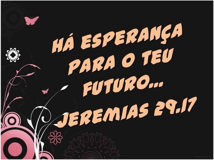 Há esperança para o teu futuro...<br />Jeremias 29.17<br />