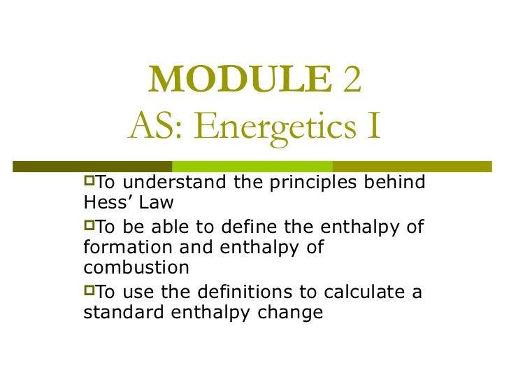 MODULE  2 AS: Energetics I <ul><li>To understand the principles behind Hess' Law </li></ul><ul><li>To be able to define th...