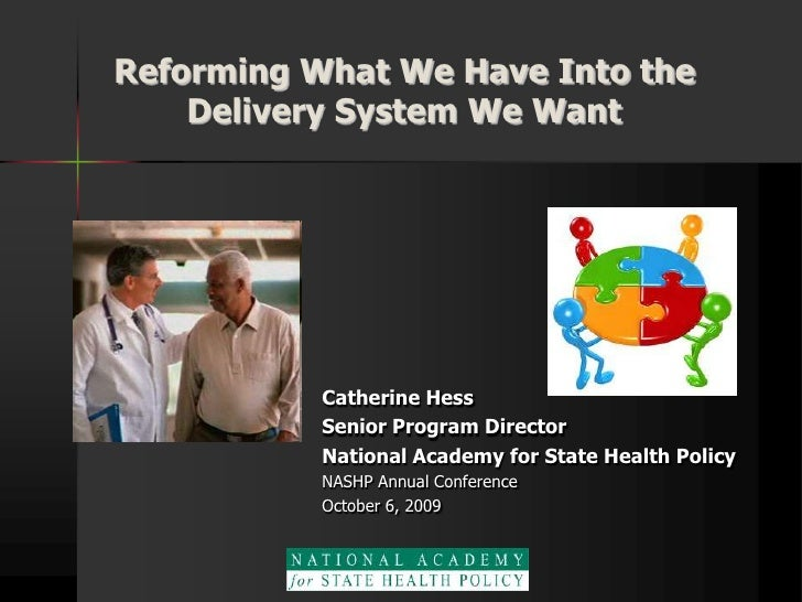 Reforming What We Have Into the Delivery System We Want<br />Catherine Hess<br />Senior Program Director<br />National Aca...