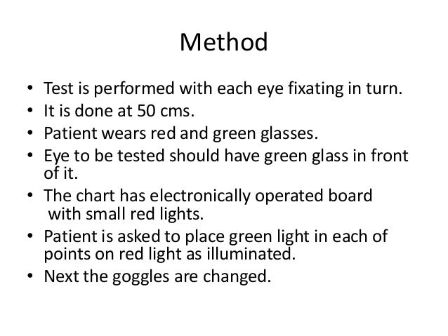 Method • • • •  Test is performed with each eye fixating in turn. It is done at 50 cms. Patient wears red and green glasse...