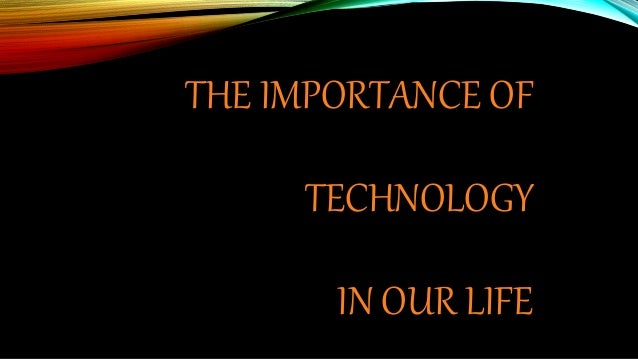 THE IMPORTANCE OF TECHNOLOGY IN OUR LIFE