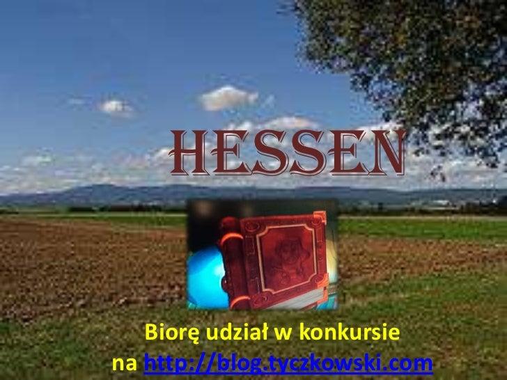Hessen<br />Biorę udział wkonkursie nahttp://blog.tyczkowski.com<br />