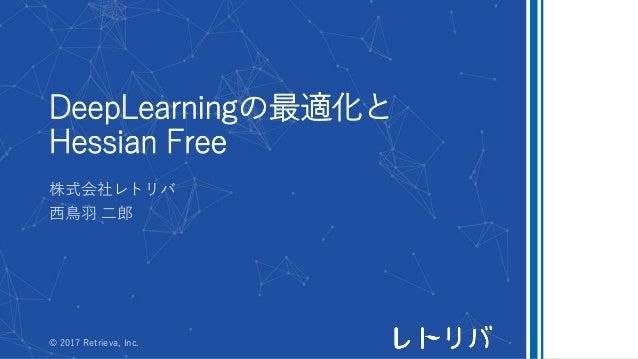 DeepLearningの最適化と Hessian Free 株式会社レトリバ 西鳥羽 二郎 © 2017 Retrieva, Inc.