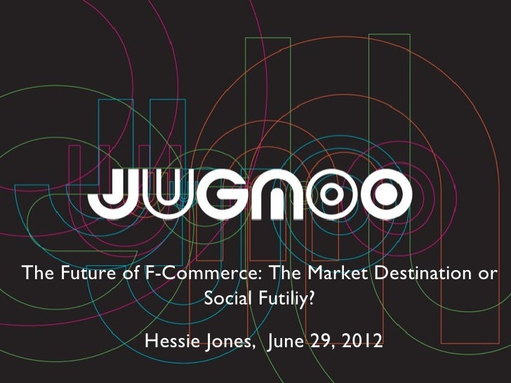 The Future of F-Commerce: The Market Destination or                   Social Futiliy?             Hessie Jones, June 29, 2...