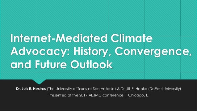 Internet-Mediated Climate Advocacy: History, Convergence, and Future Outlook Dr. Luis E. Hestres (The University of Texas ...
