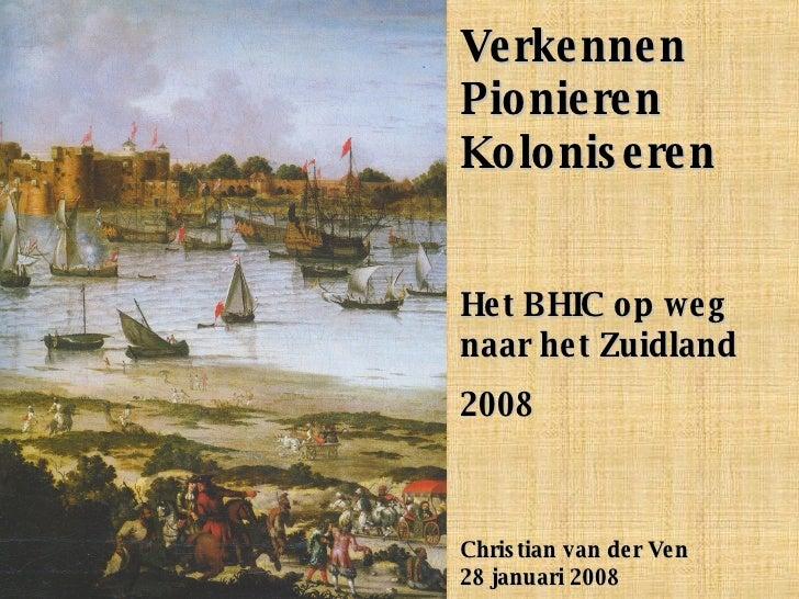 Verkennen Pionieren Koloniseren Het BHIC op weg naar het Zuidland 2008 Christian van der Ven 28 januari 2008