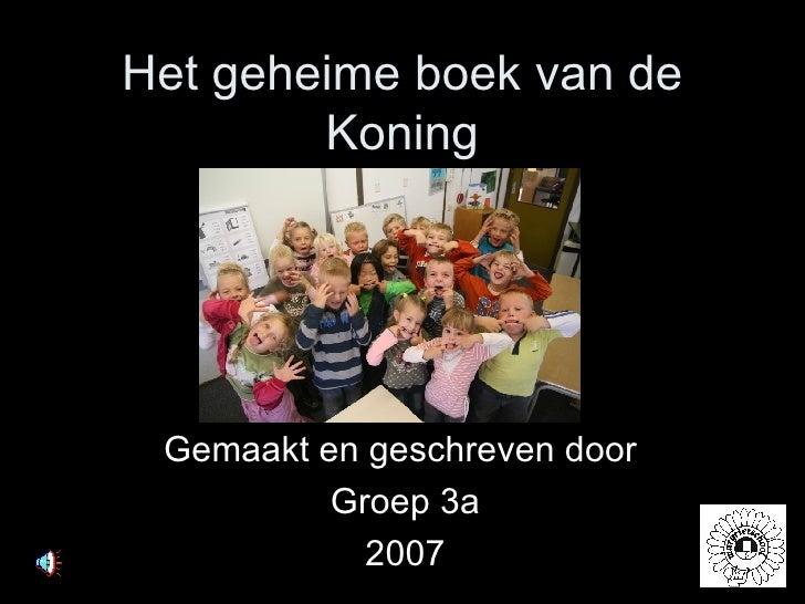 Het geheime boek van de Koning Gemaakt en geschreven door  Groep 3a 2007