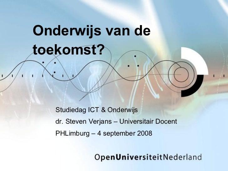 Onderwijs van de toekomst? Studiedag ICT & Onderwijs dr. Steven Verjans – Universitair Docent PHLimburg – 4 september 2008