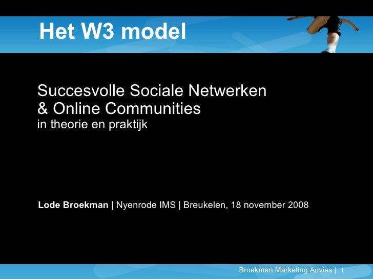 Het W3 model Succesvolle Sociale Netwerken  & Online Communities in theorie en praktijk Lode Broekman  | Nyenrode IMS | Br...