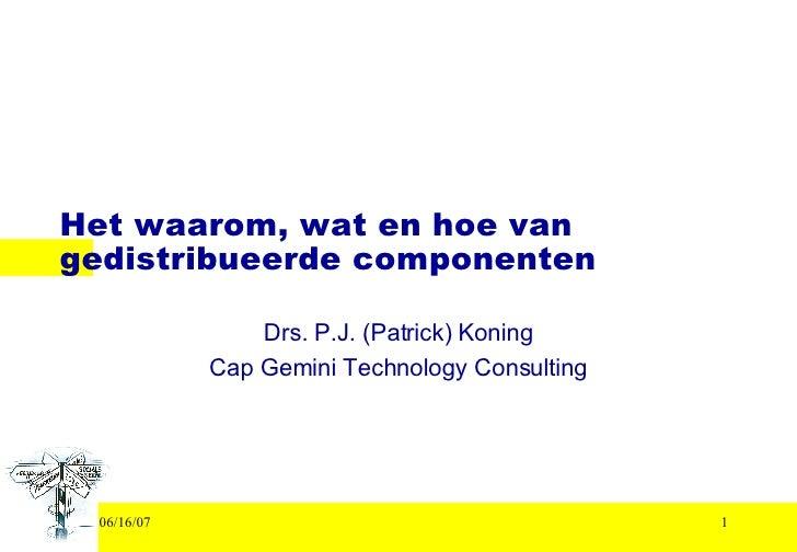 Het waarom, wat en hoe van gedistribueerde componenten Drs. P.J. (Patrick) Koning Cap Gemini Technology Consulting