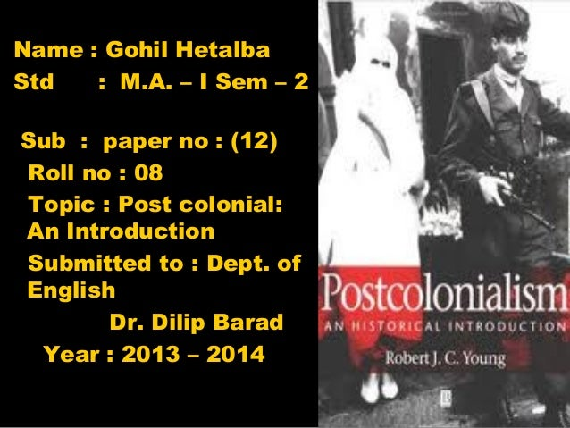 Name : Gohil Hetalba Std : M.A. – I Sem – 2 Sub : paper no : (12) Roll no : 08 Topic : Post colonial: An Introduction Subm...