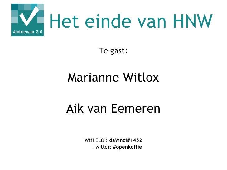 Het einde van HNW        Te gast: Marianne Witlox Aik van Eemeren   Wifi EL&I: daVinci#1452      Twitter: #openkoffie