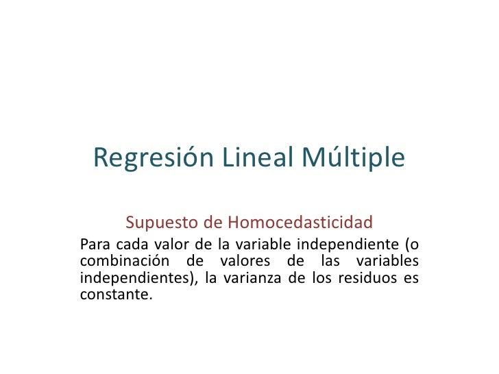 Regresión Lineal Múltiple      Supuesto de HomocedasticidadPara cada valor de la variable independiente (ocombinación de v...