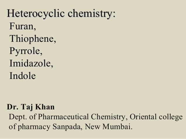 Heterocyclic chemistry:Heterocyclic chemistry: Furan, Thiophene, Pyrrole, Imidazole, Indole Dr. Taj Khan Dept. of Pharmace...