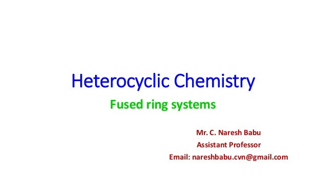 Heterocyclic Chemistry Fused ring systems Mr. C. Naresh Babu Assistant Professor Email: nareshbabu.cvn@gmail.com