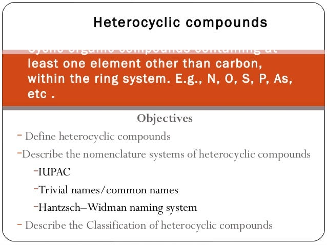 Objectives − Define heterocyclic compounds −Describe the nomenclature systems of heterocyclic compounds −IUPAC −Trivial na...