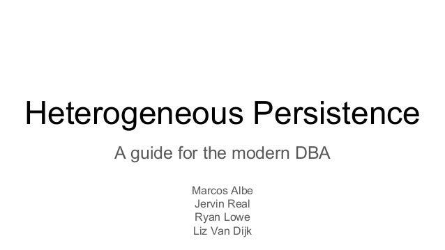 Heterogeneous Persistence A guide for the modern DBA Marcos Albe Jervin Real Ryan Lowe Liz Van Dijk
