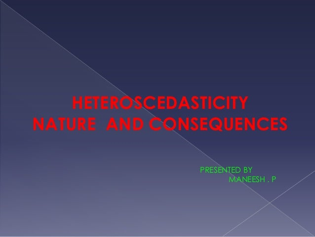 HETEROSCEDASTICITY NATURE AND CONSEQUENCES PRESENTED BY MANEESH . P